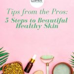 Tips from the Pros: 5 Steps to Beautiful Healthy Skin